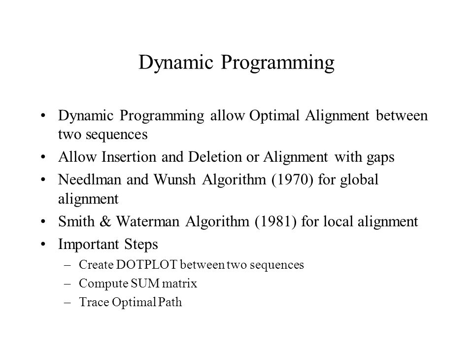 Dynamic Programming Dynamic Programming allow Optimal Alignment between two sequences. Allow Insertion and Deletion or Alignment with gaps.
