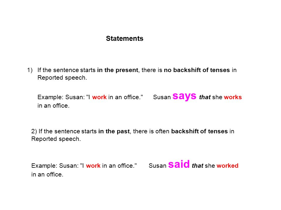 Statements If the sentence starts in the present, there is no backshift of tenses in Reported speech.