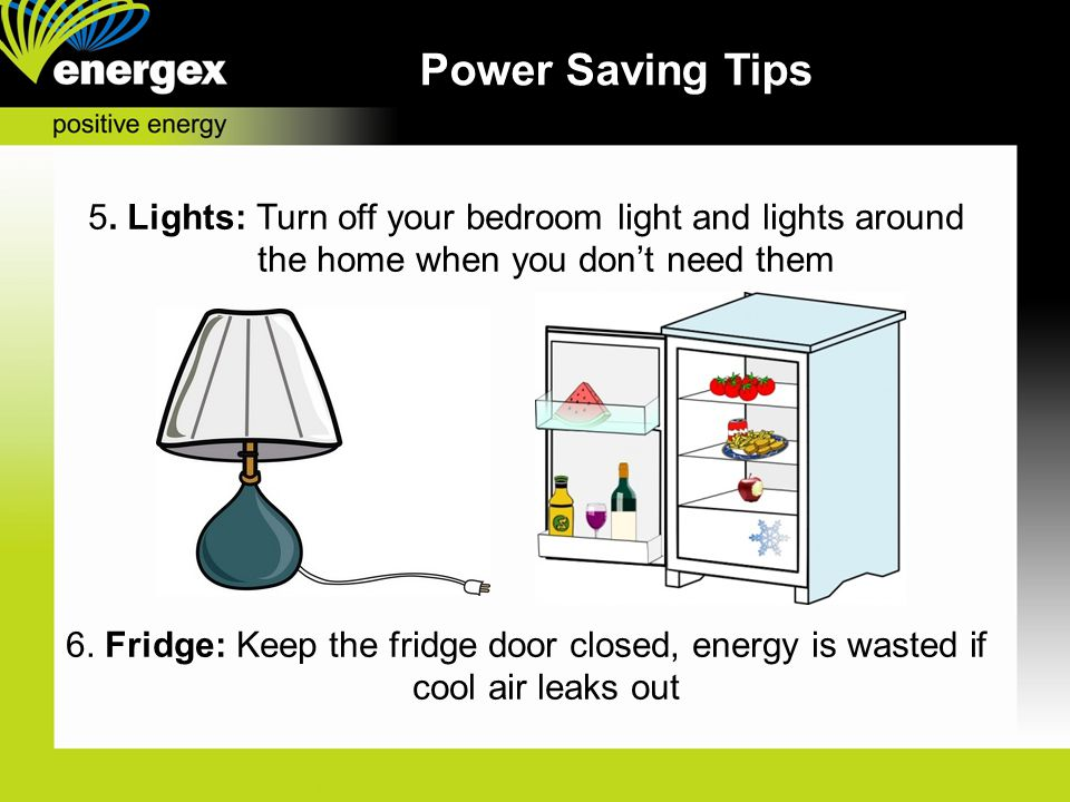 Power Saving Tips 5. Lights: Turn off your bedroom light and lights around the home when you don't need them.