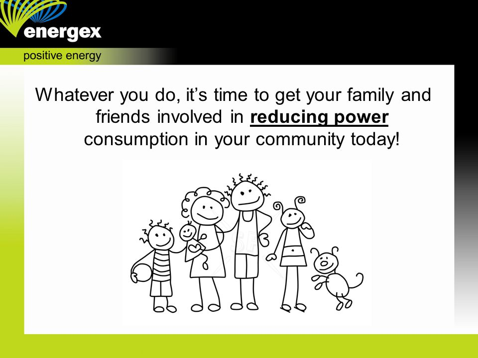 Whatever you do, it's time to get your family and friends involved in reducing power consumption in your community today!
