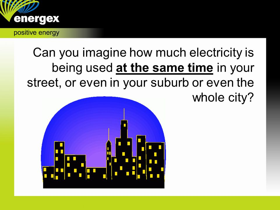 Can you imagine how much electricity is being used at the same time in your street, or even in your suburb or even the whole city