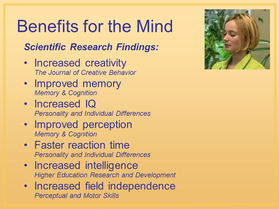 Benefits for the Mind Scientific Research Findings: Increased creativity The Journal of Creative Behavior.