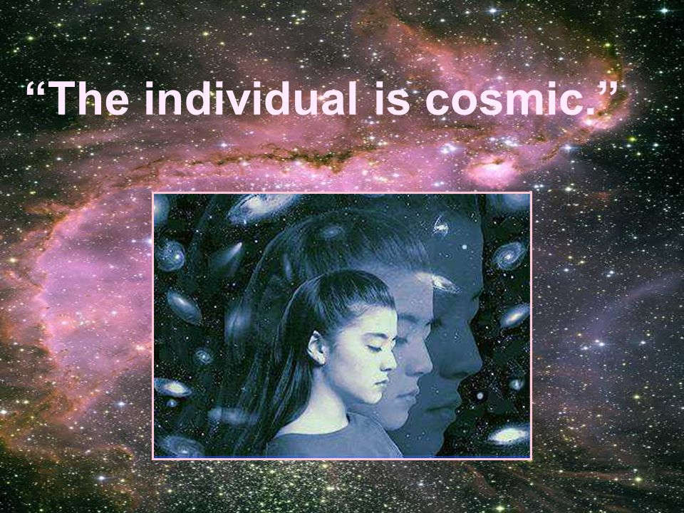 The individual is cosmic.