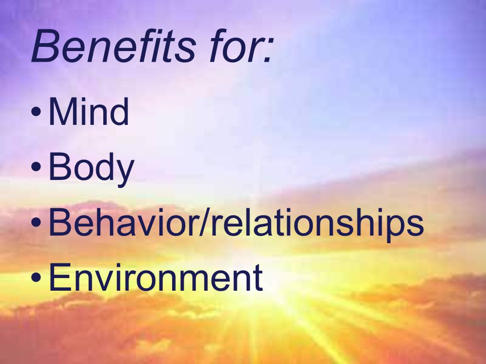 Benefits for: Mind Body Behavior/relationships Environment