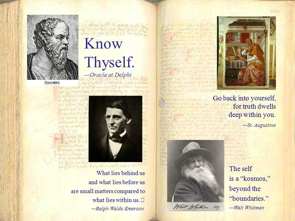 Know Thyself. Go back into yourself, for truth dwells deep within you.