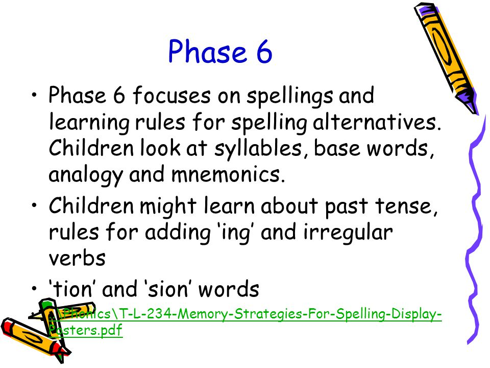 Phase 6 Phase 6 focuses on spellings and learning rules for spelling alternatives. Children look at syllables, base words, analogy and mnemonics.