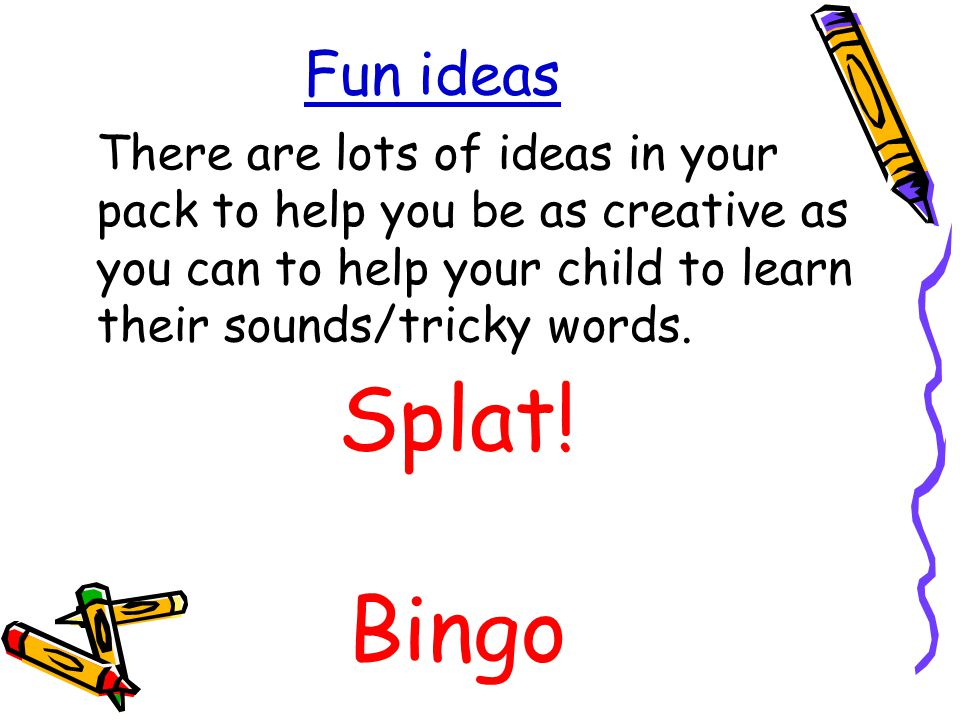 Fun ideas There are lots of ideas in your pack to help you be as creative as you can to help your child to learn their sounds/tricky words.