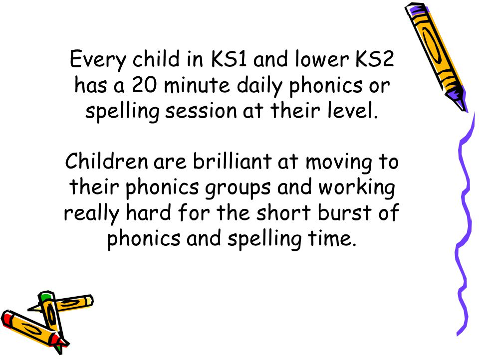 Every child in KS1 and lower KS2 has a 20 minute daily phonics or spelling session at their level.