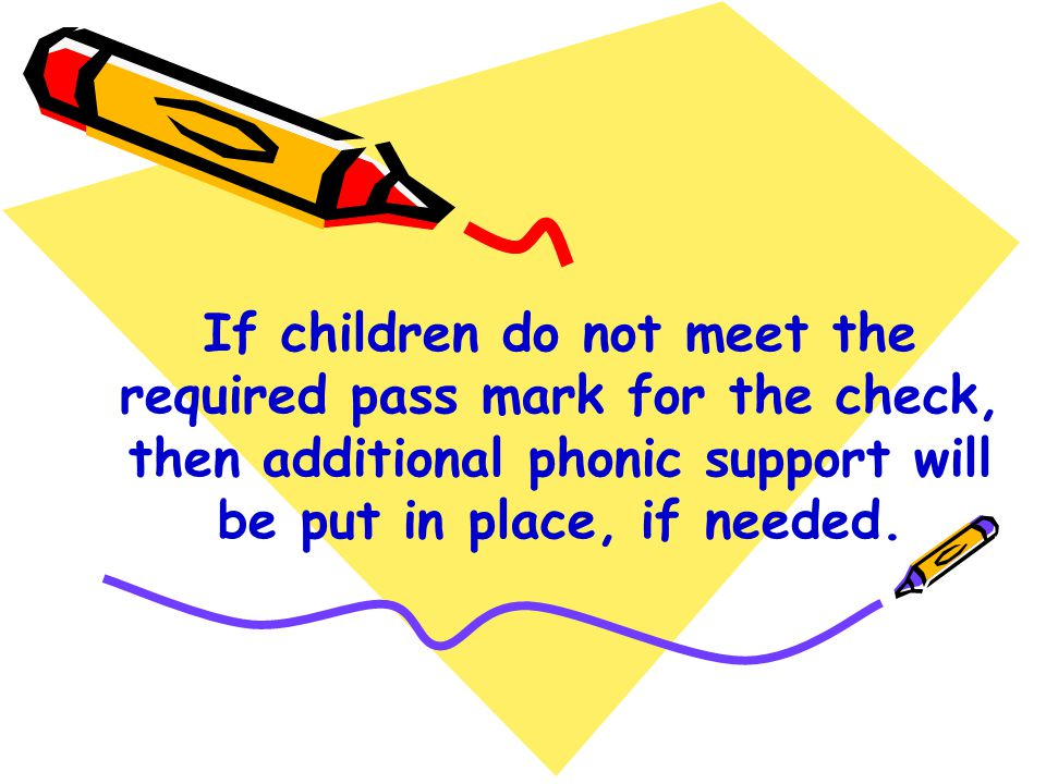 If children do not meet the required pass mark for the check, then additional phonic support will be put in place, if needed.