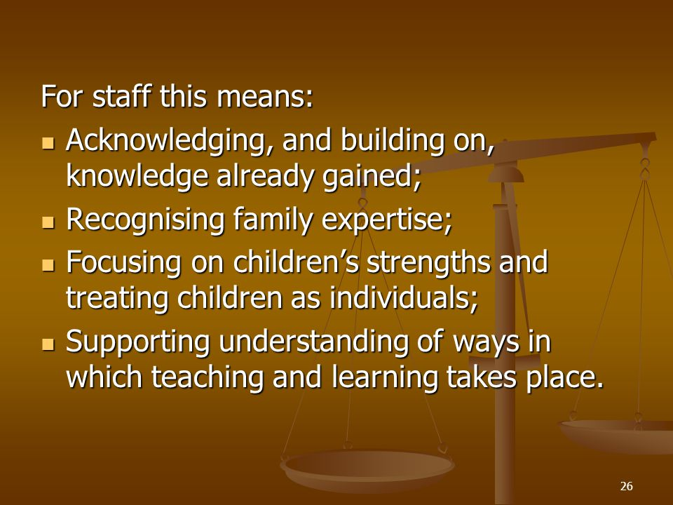 For staff this means: Acknowledging, and building on, knowledge already gained; Recognising family expertise;