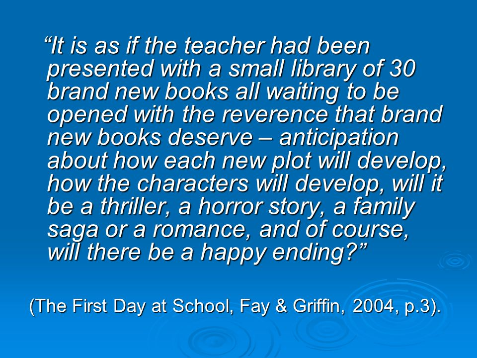 It is as if the teacher had been presented with a small library of 30 brand new books all waiting to be opened with the reverence that brand new books deserve – anticipation about how each new plot will develop, how the characters will develop, will it be a thriller, a horror story, a family saga or a romance, and of course, will there be a happy ending