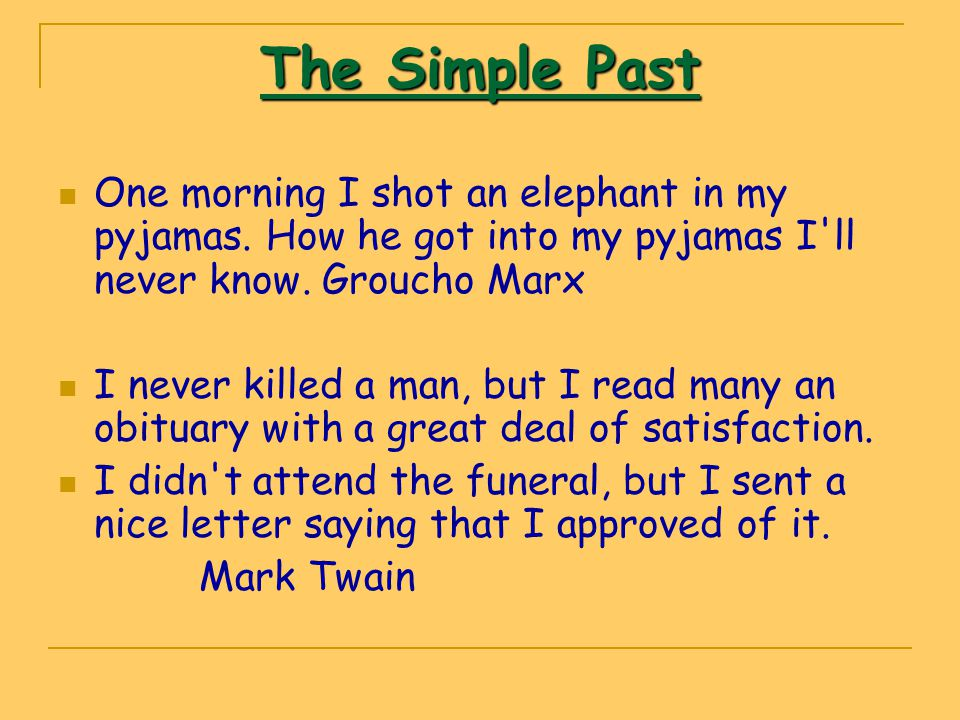 The Simple Past One morning I shot an elephant in my pyjamas. How he got into my pyjamas I ll never know. Groucho Marx.