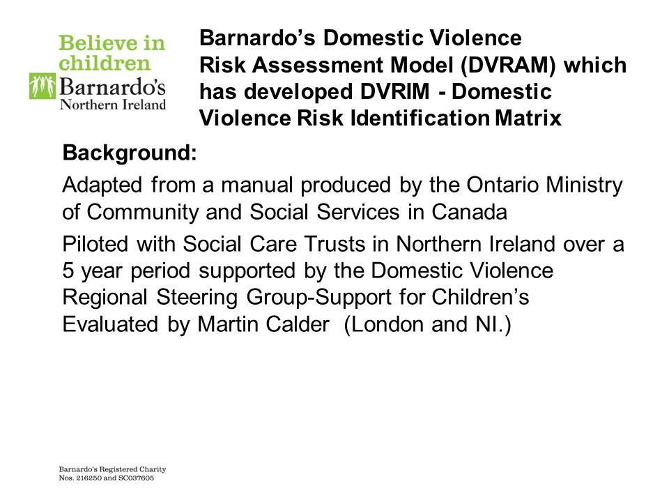 Barnardo's Domestic Violence Risk Assessment Model (DVRAM) which has developed DVRIM - Domestic Violence Risk Identification Matrix