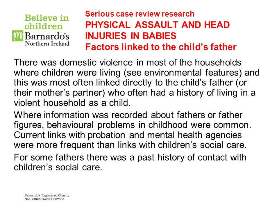 Serious case review research PHYSICAL ASSAULT AND HEAD INJURIES IN BABIES Factors linked to the child's father