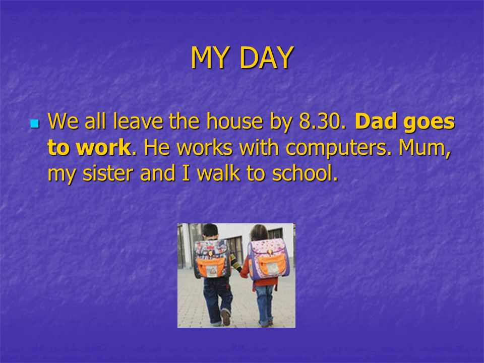 MY DAY We all leave the house by 8.30. Dad goes to work.