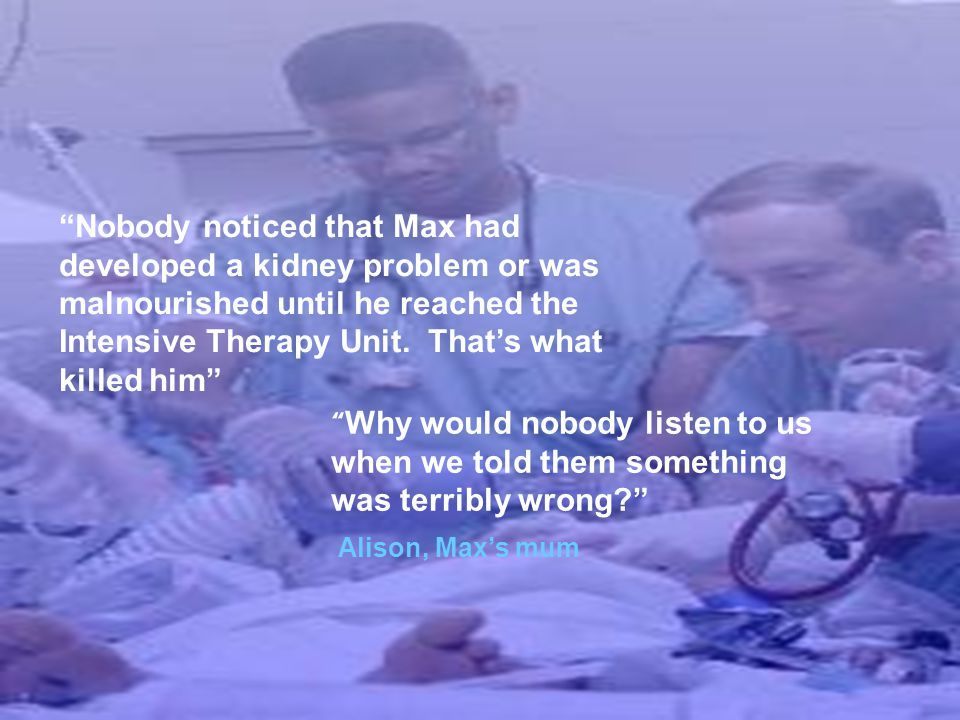 Nobody noticed that Max had developed a kidney problem or was malnourished until he reached the Intensive Therapy Unit. That's what killed him