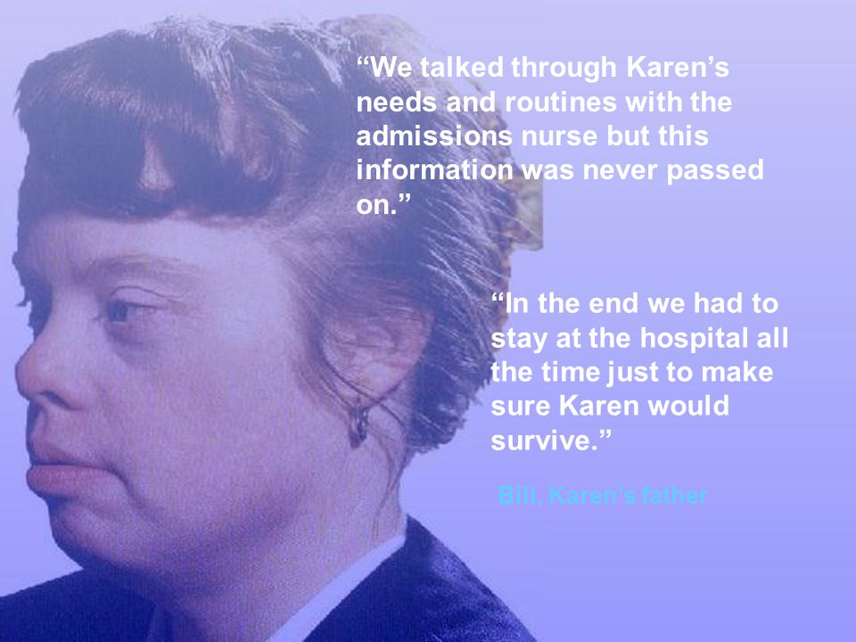 We talked through Karen's needs and routines with the admissions nurse but this information was never passed on.