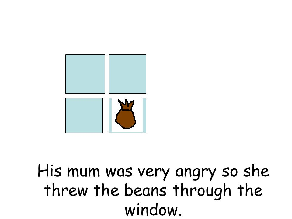 His mum was very angry so she threw the beans through the window.