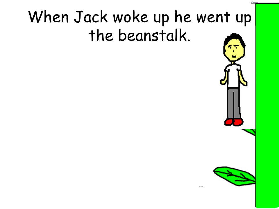 When Jack woke up he went up the beanstalk.