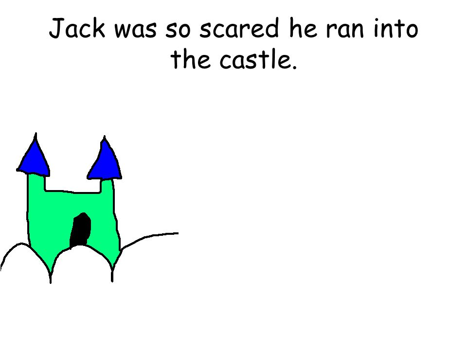 Jack was so scared he ran into the castle.