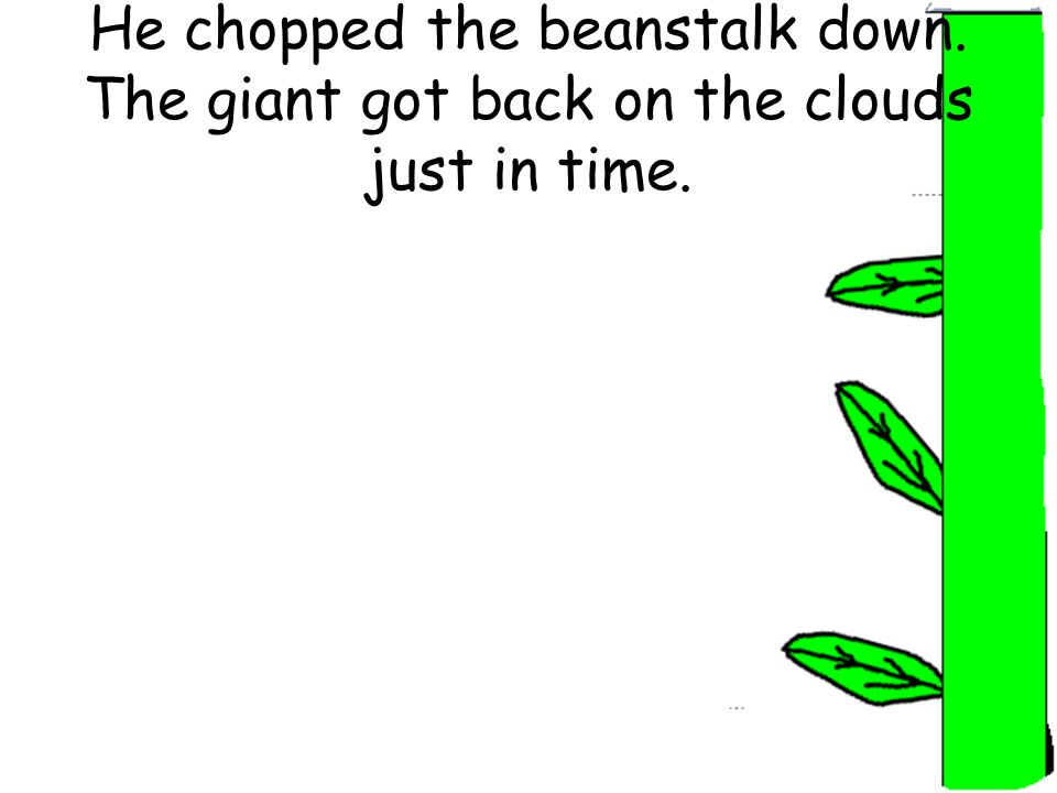 He chopped the beanstalk down