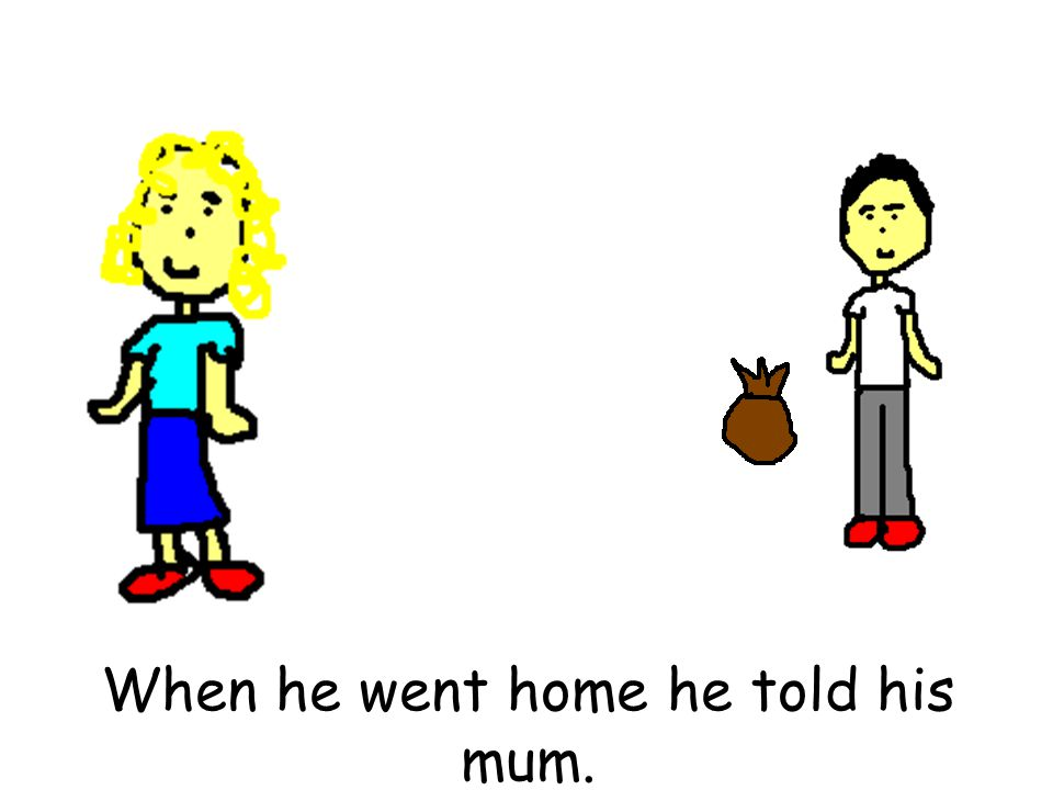 When he went home he told his mum.