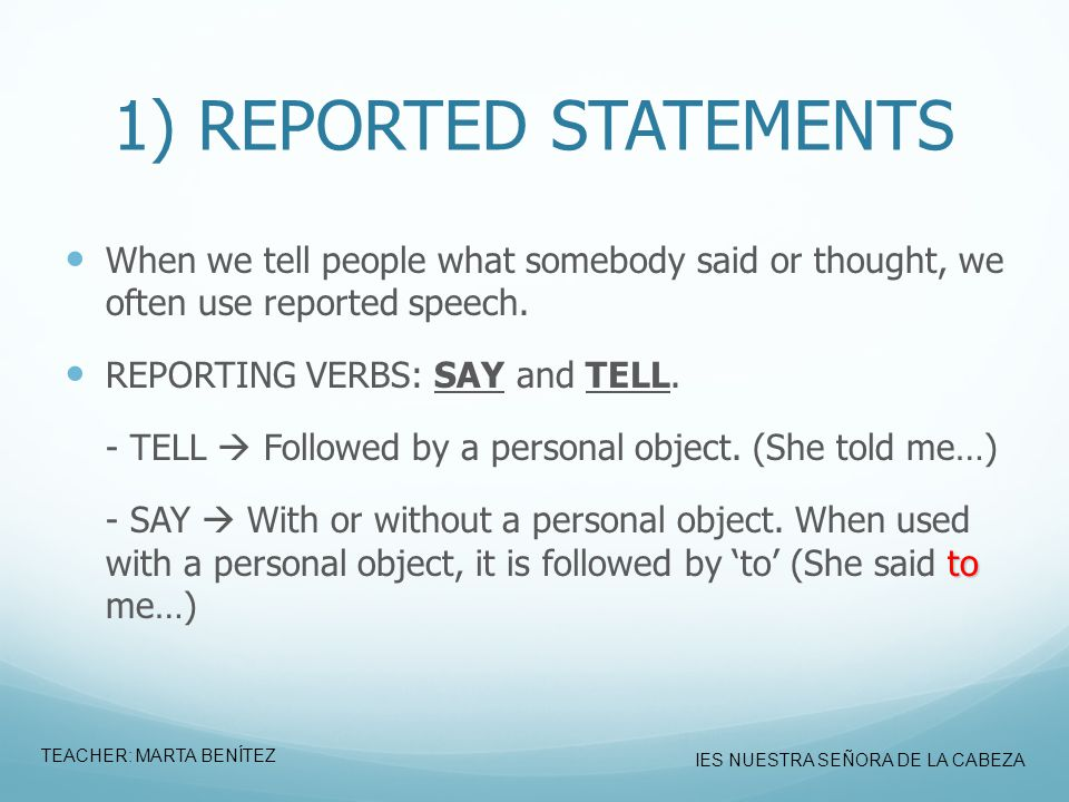 1) REPORTED STATEMENTS When we tell people what somebody said or thought, we often use reported speech.