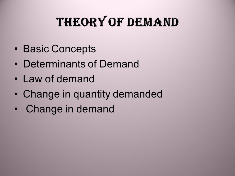 THEORY OF DEMAND Basic Concepts Determinants of Demand Law of demand