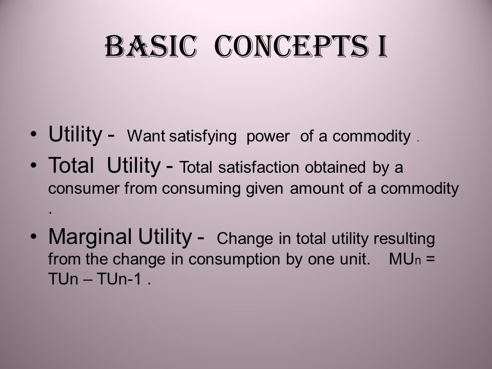 Basic concepts I Utility - Want satisfying power of a commodity .