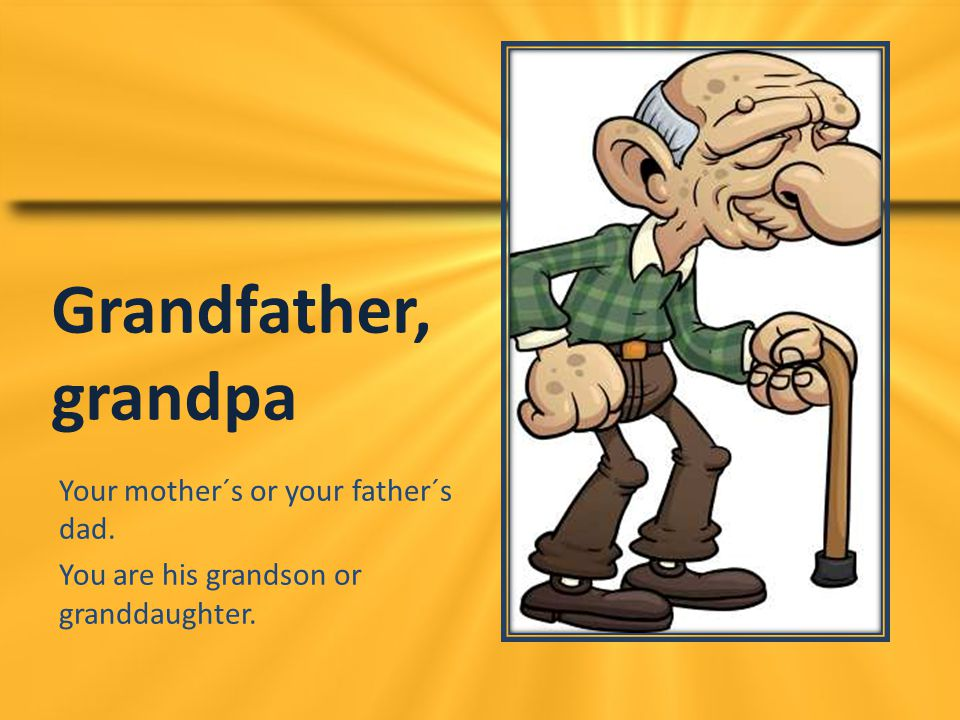 Grandfather, grandpa Your mother´s or your father´s dad.