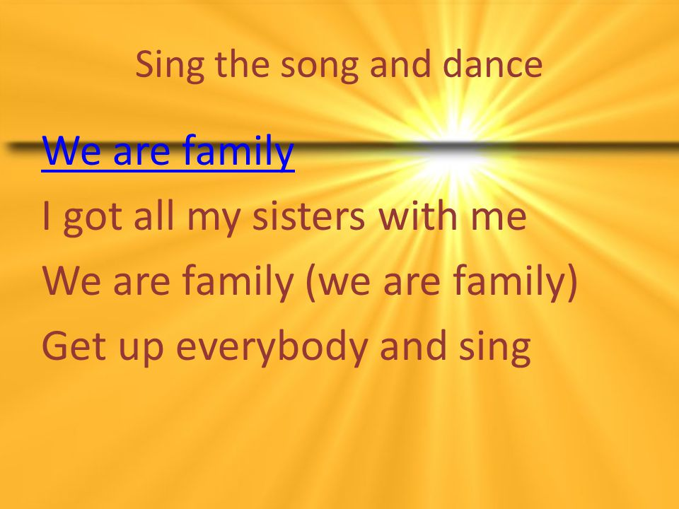 Sing the song and dance We are family I got all my sisters with me We are family (we are family) Get up everybody and sing
