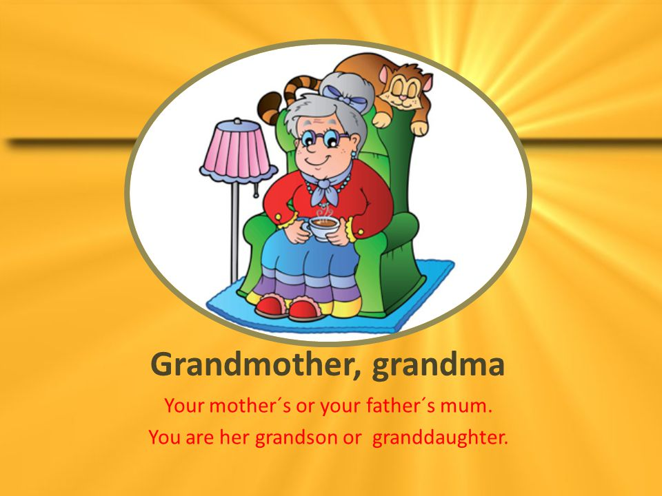 Grandmother, grandma Your mother´s or your father´s mum.
