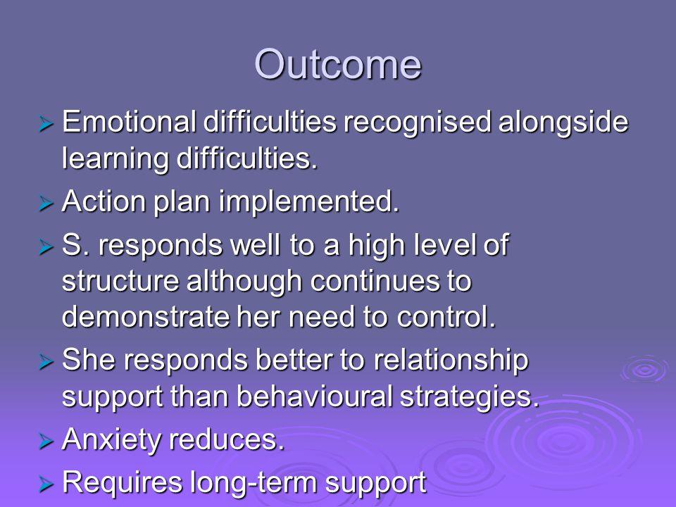 Outcome Emotional difficulties recognised alongside learning difficulties. Action plan implemented.