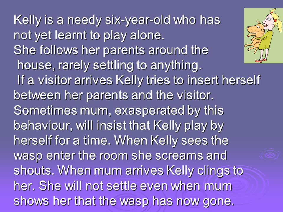 Kelly is a needy six-year-old who has not yet learnt to play alone