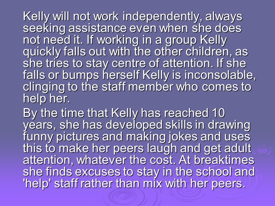 Kelly will not work independently, always seeking assistance even when she does not need it. If working in a group Kelly quickly falls out with the other children, as she tries to stay centre of attention. If she falls or bumps herself Kelly is inconsolable, clinging to the staff member who comes to help her.