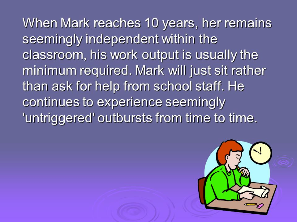 When Mark reaches 10 years, her remains seemingly independent within the classroom, his work output is usually the minimum required.