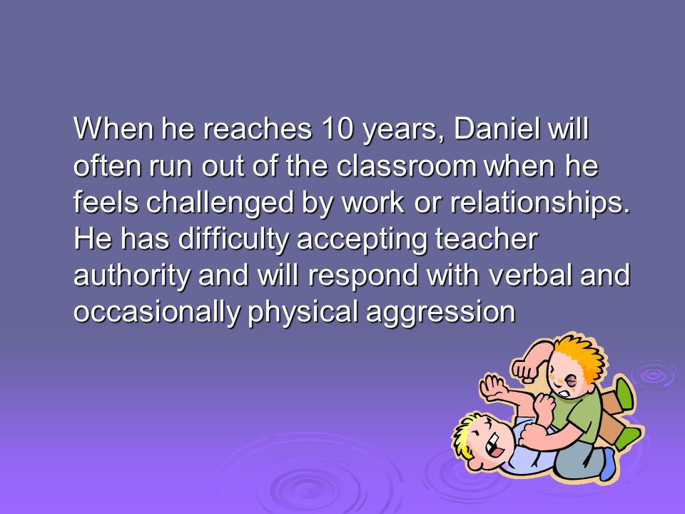 When he reaches 10 years, Daniel will often run out of the classroom when he feels challenged by work or relationships.