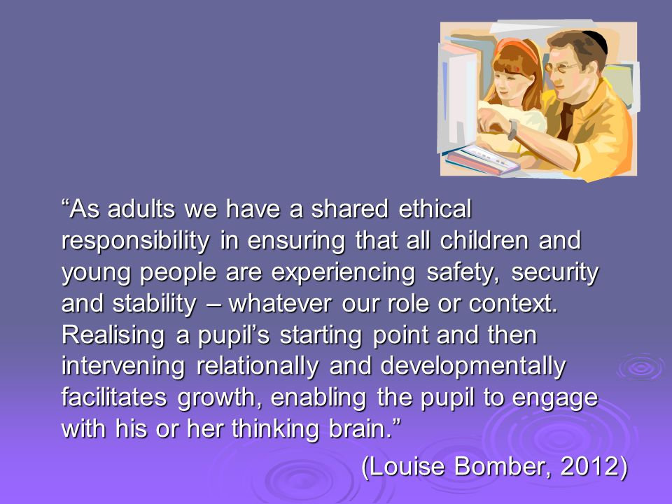 As adults we have a shared ethical responsibility in ensuring that all children and young people are experiencing safety, security and stability – whatever our role or context.
