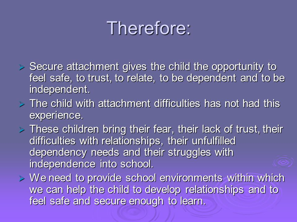 Therefore: Secure attachment gives the child the opportunity to feel safe, to trust, to relate, to be dependent and to be independent.