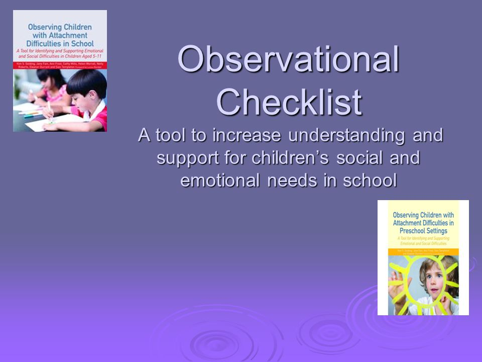 Observational Checklist A tool to increase understanding and support for children's social and emotional needs in school
