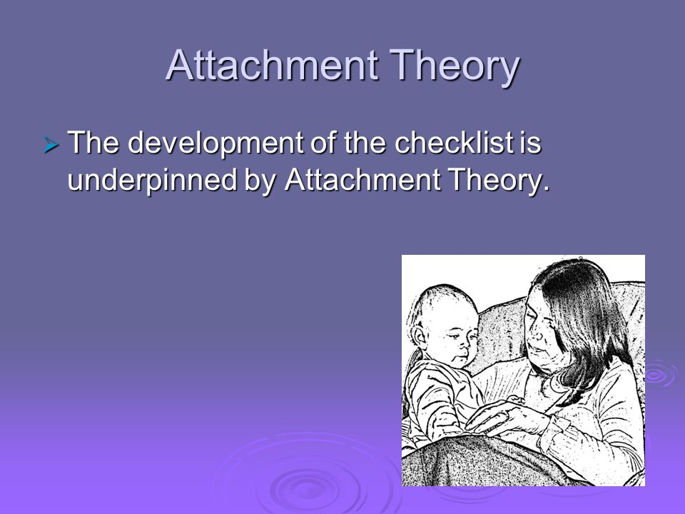 Attachment Theory The development of the checklist is underpinned by Attachment Theory.