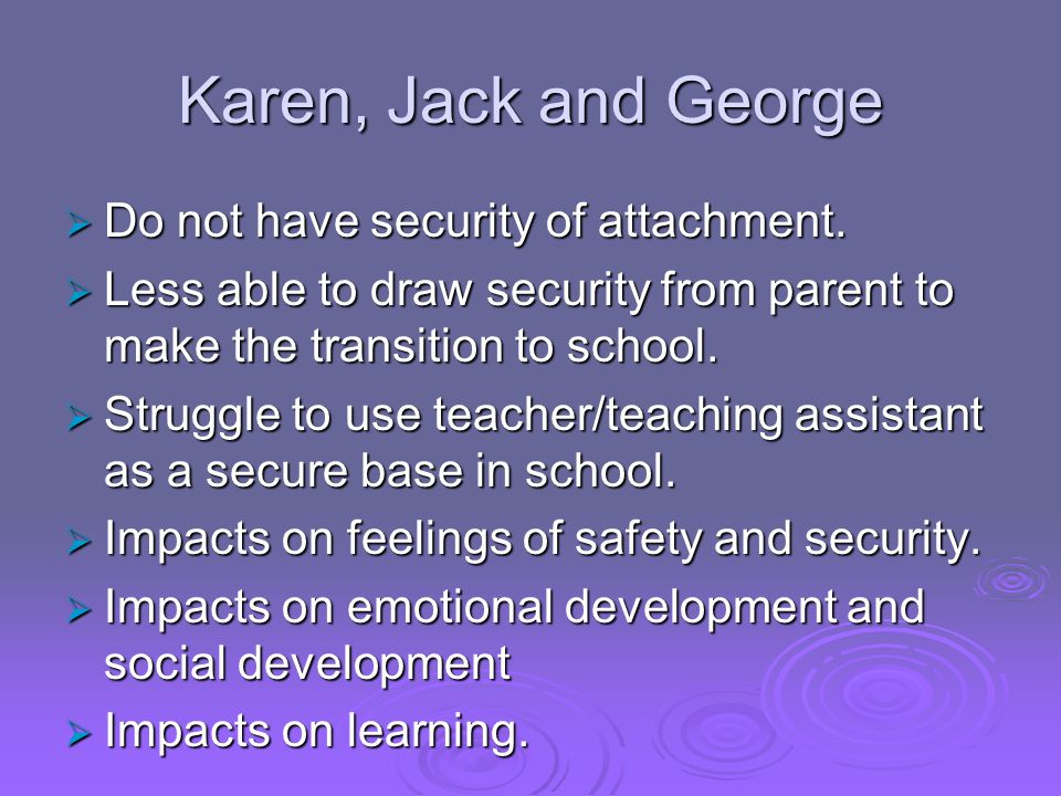 Karen, Jack and George Do not have security of attachment.
