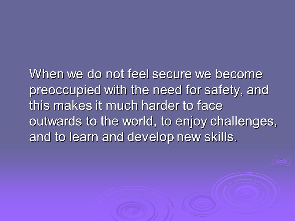 When we do not feel secure we become preoccupied with the need for safety, and this makes it much harder to face outwards to the world, to enjoy challenges, and to learn and develop new skills.