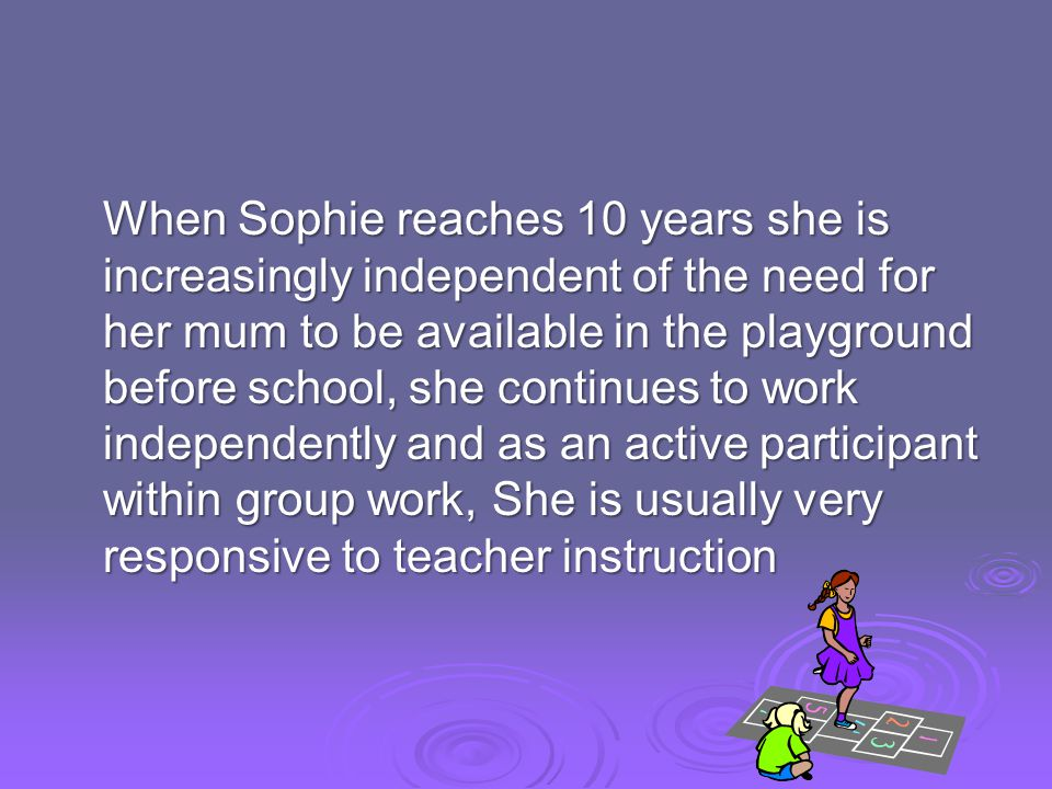 When Sophie reaches 10 years she is increasingly independent of the need for her mum to be available in the playground before school, she continues to work independently and as an active participant within group work, She is usually very responsive to teacher instruction