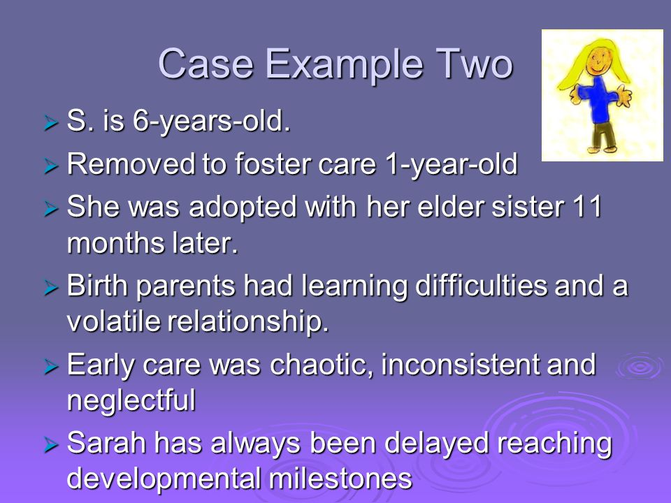 Case Example Two S. is 6-years-old. Removed to foster care 1-year-old