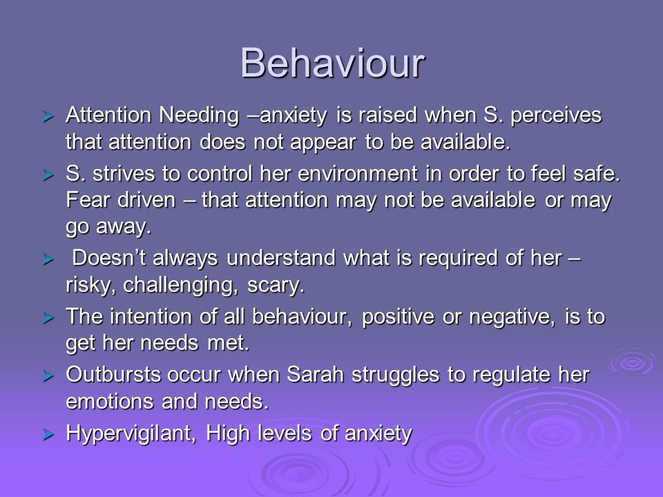 Behaviour Attention Needing –anxiety is raised when S. perceives that attention does not appear to be available.