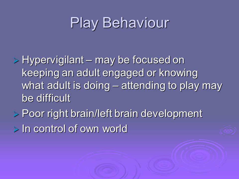 Play Behaviour Hypervigilant – may be focused on keeping an adult engaged or knowing what adult is doing – attending to play may be difficult.