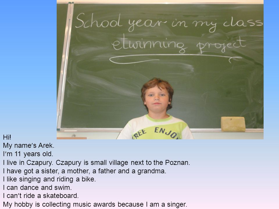 Hi! My name's Arek. I'm 11 years old. I live in Czapury. Czapury is small village next to the Poznan.