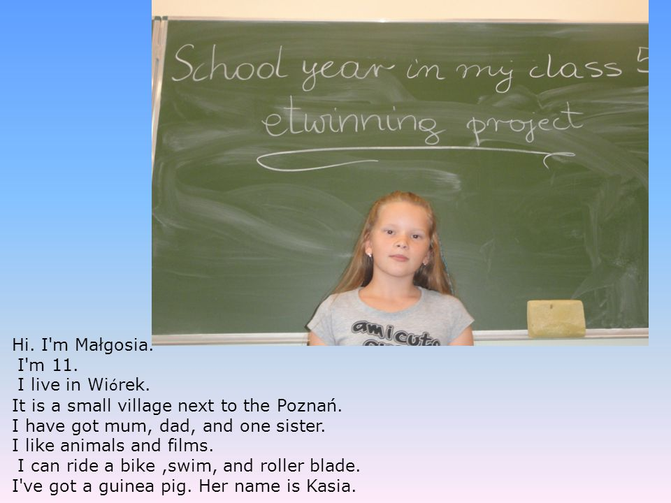 Hi. I m Małgosia. I m 11. I live in Wiórek. It is a small village next to the Poznań. I have got mum, dad, and one sister.