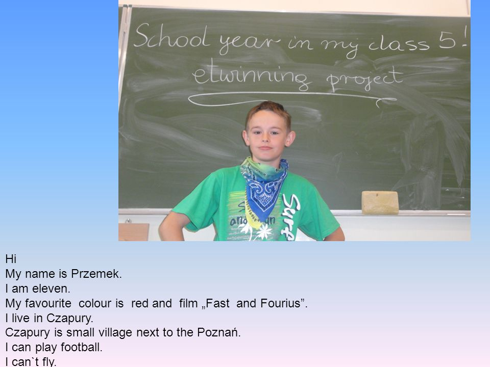"Hi My name is Przemek. I am eleven. My favourite colour is red and film ""Fast and Fourius . I live in Czapury."